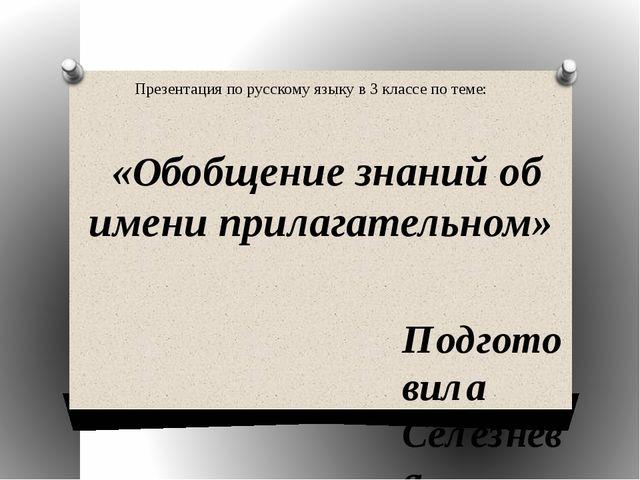 «Обобщение знаний об имени прилагательном» Подготовила Селезнёва Людмила Евг...