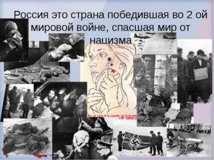 Россия это страна победившая во 2 ой мировой войне, спасшая мир от нацизма