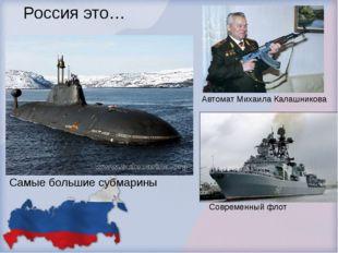 Россия это… Самые большие субмарины Автомат Михаила Калашникова Современный ф