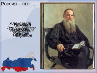 Россия – это … Александр Сергеевич Пушкин Николай Алексеевич Некрасов Антон П
