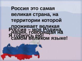 Россия – моя Родина, Я горжусь ею! Россия это самая великая страна, на террит