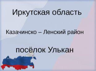 Иркутская область Казачинско – Ленский район посёлок Улькан