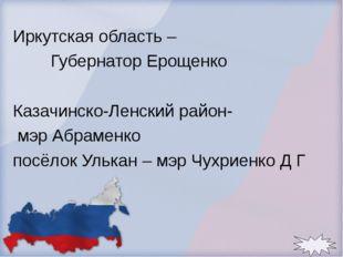 Иркутская область – Губернатор Ерощенко Казачинско-Ленский район- мэр Абрамен