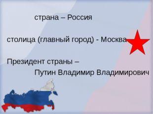 страна – Россия столица (главный город) - Москва Президент страны – Путин Вл