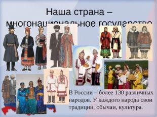 Наша страна – многонациональное государство В России – более 130 различных на