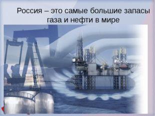 Россия – это самые большие запасы газа и нефти в мире