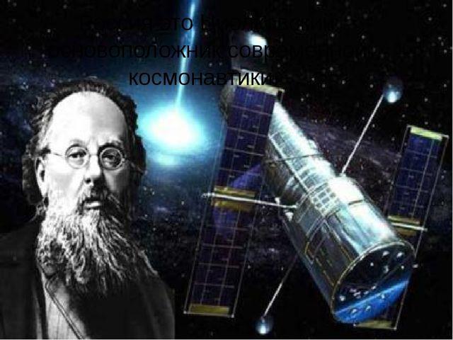 Россия это Циолковский основоположник современной космонавтики.