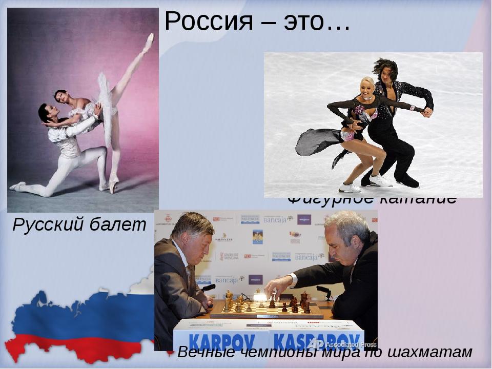 Россия – это… Русский балет Фигурное катание Вечные чемпионы мира по шахматам