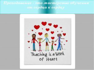 Преподавание - это мастерство обучения от сердца к сердцу