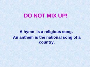 DO NOT MIX UP! A hymn is a religious song. An anthem is the national song of