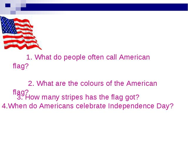 1. What do people often call American flag? 2. What are the colours of the A...