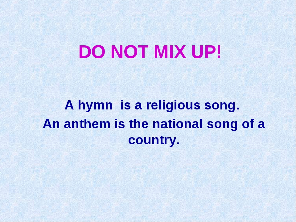 DO NOT MIX UP! A hymn is a religious song. An anthem is the national song of...