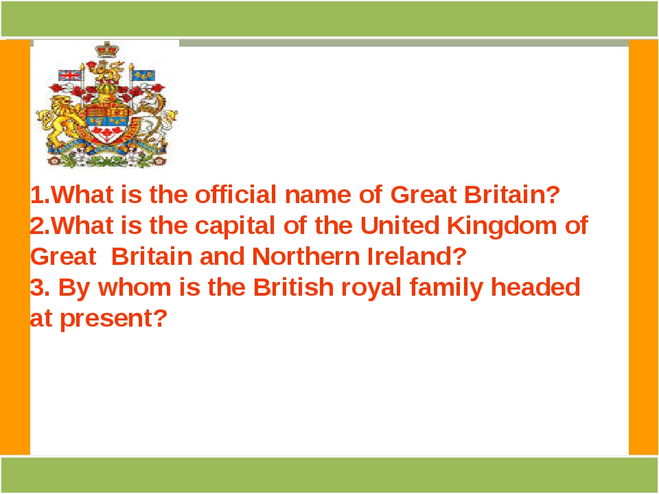 1.What is the official name of Great Britain? 2.What is the capital of the Un...