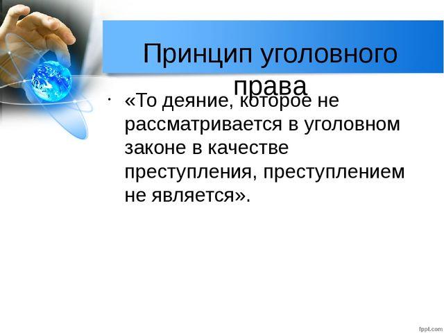 Принцип уголовного права «То деяние, которое не рассматривается в уголовном з...