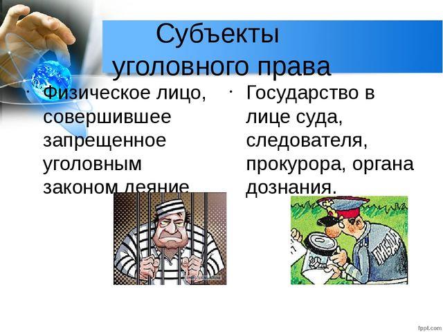 Субъекты уголовного права Физическое лицо, совершившее запрещенное уголовным...