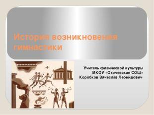 История возникновения гимнастики Учитель физической культуры МКОУ «Охочевская
