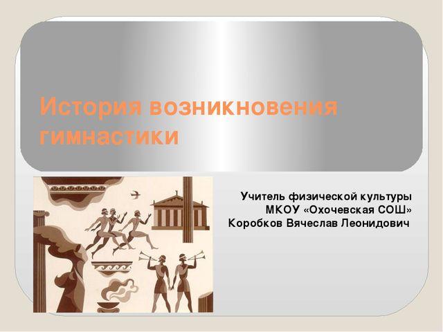 История возникновения гимнастики Учитель физической культуры МКОУ «Охочевская...
