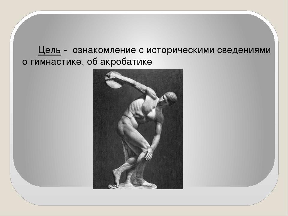 Цель - ознакомление с историческими сведениями о гимнастике, об акробатике