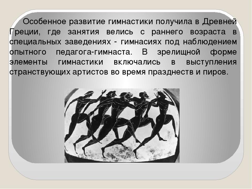 Особенное развитие гимнастики получила в Древней Греции, где занятия велись...