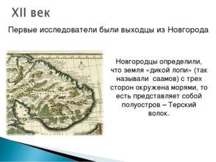 Первые исследователи были выходцы из Новгорода Новгородцы определили, что зем