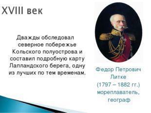 Федор Петрович Литке (1797 – 1882 гг.) мореплаватель, географ Дважды обследов
