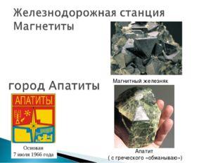 Магнитный железняк Основан 7 июля 1966 года Апатит ( с греческого «обманываю»)