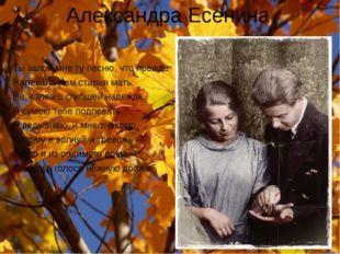 Александра Есенина Ты запой мне ту песню, что прежде Напевала нам старая мать