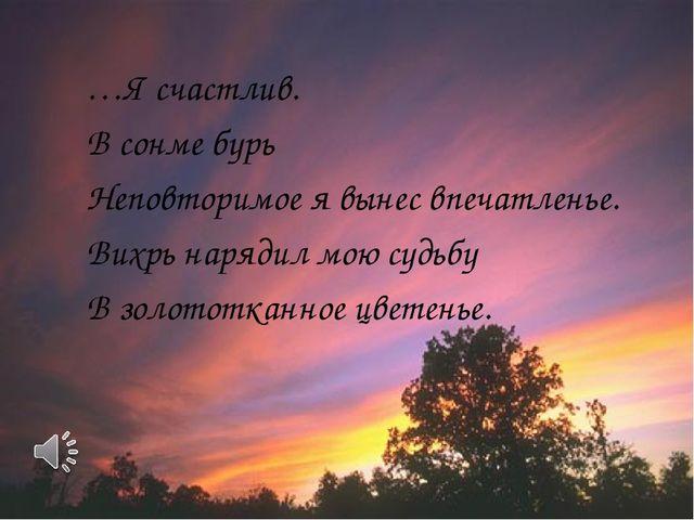 …Я счастлив. В сонме бурь Неповторимое я вынес впечатленье. Вихрь нарядил мою...