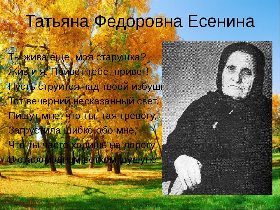 Татьяна Федоровна Есенина Ты жива еще, моя старушка? Жив и я. Привет тебе, пр...