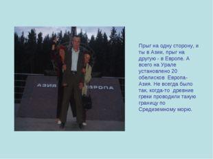 Прыг на одну сторону, и ты в Азии, прыг на другую - в Европе. А всего на Урал