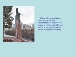 Павел Петрович Бажов сам был шкатулкой, неиссякаемым волшебным ларцом, напол