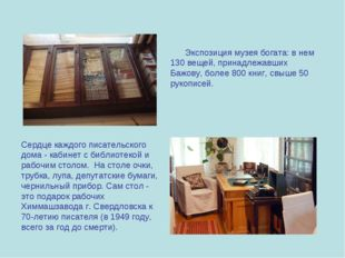 Экспозиция музея богата: в нем 130 вещей, принадлежавших Бажову, более 800 к