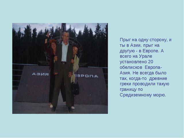 Прыг на одну сторону, и ты в Азии, прыг на другую - в Европе. А всего на Урал...