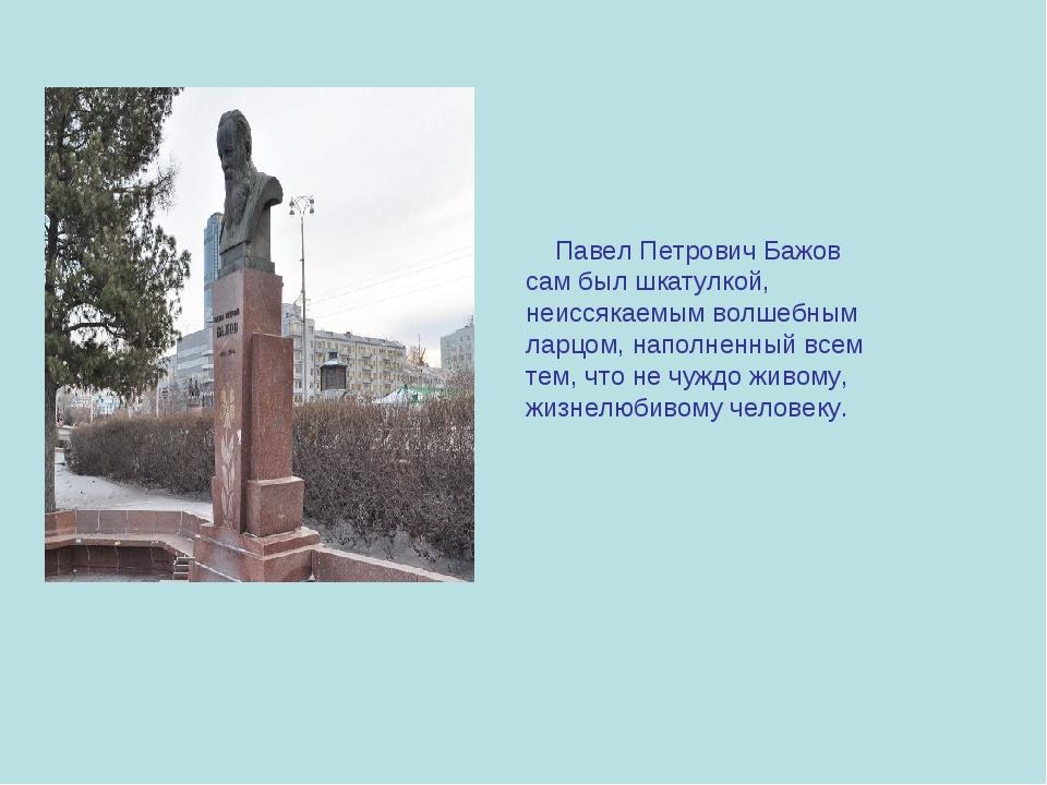 Павел Петрович Бажов сам был шкатулкой, неиссякаемым волшебным ларцом, напол...