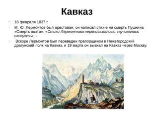 Кавказ 18 февраля 1837 г. М. Ю. Лермонтов был арестован: он написал стих-е на