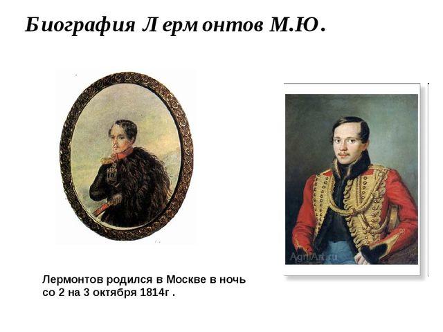 Биография Лермонтов М.Ю. Лермонтов родился в Москве в ночь со 2 на 3 октября...