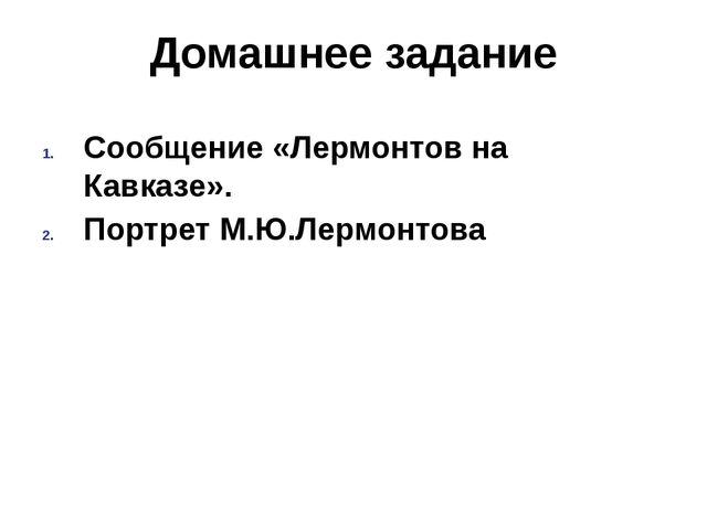 Домашнее задание Сообщение «Лермонтов на Кавказе». Портрет М.Ю.Лермонтова