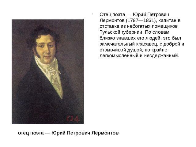 Отец поэта — Юрий Петрович Лермонтов (1787—1831), капитан в отставке из небог...