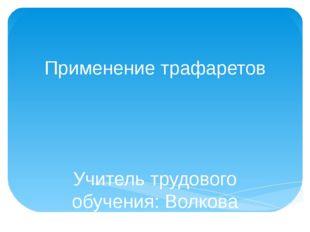 Применение трафаретов Учитель трудового обучения: Волкова Елена Геннадьевна