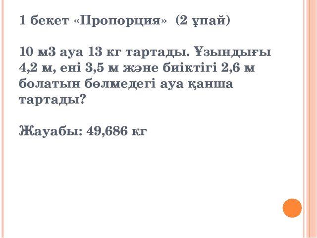 1 бекет «Пропорция» (2 ұпай) 10 м3 ауа 13 кг тартады. Ұзындығы 4,2 м, ені 3,5...