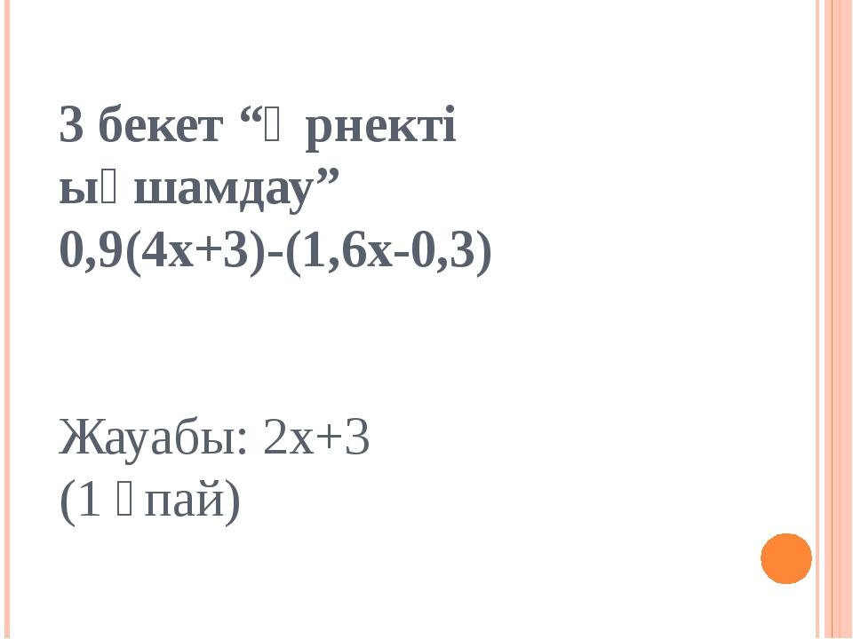 """3 бекет """"Өрнекті ықшамдау"""" 0,9(4х+3)-(1,6х-0,3) Жауабы: 2х+3 (1 ұпай)"""
