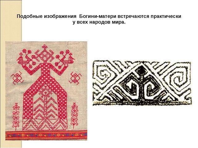 Подобные изображения Богини-матери встречаются практически у всех народов мира.