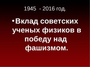 1945 - 2016 год. Вклад советских ученых физиков в победу над фашизмом.