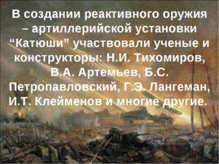 """В создании реактивного оружия – артиллерийской установки """"Катюши"""" участвовали"""