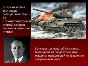 Танкостроение Во время войны был создан легендарный танк Т-34 с 85-миллиметро