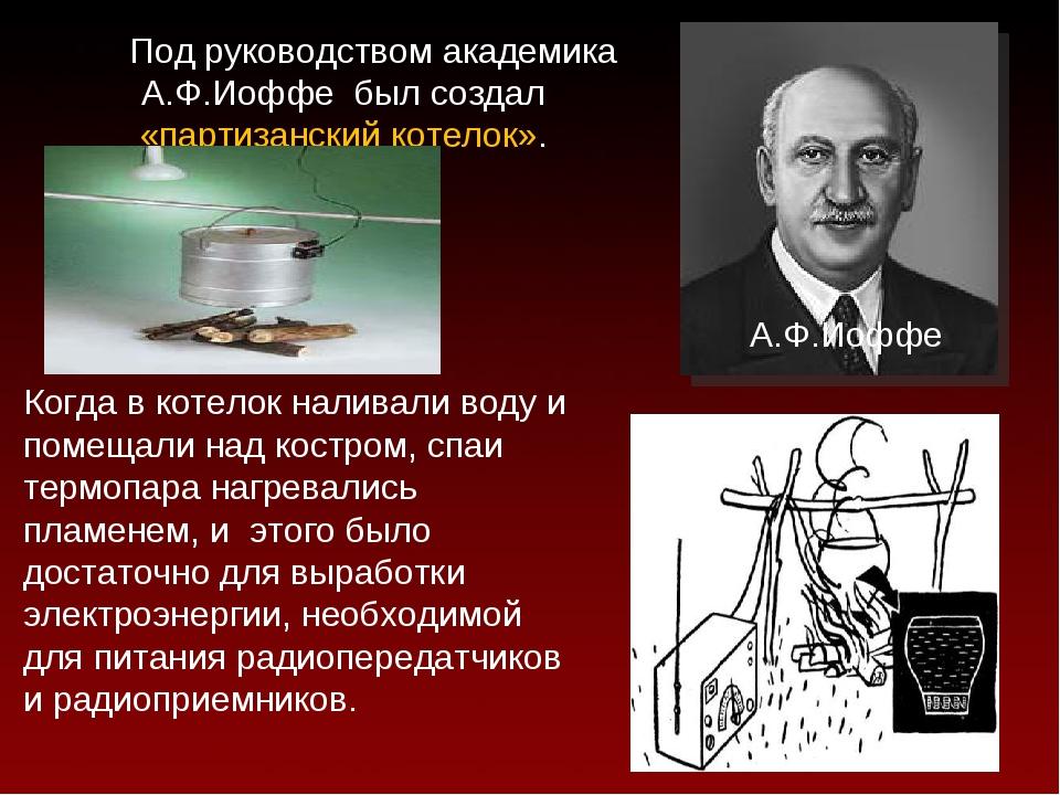 Под руководством академика А.Ф.Иоффе был создал «партизанский котелок». А.Ф....
