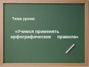 Тема урока: «Учимся применять орфографические правила»