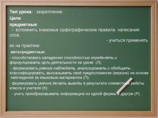 Тип урока: закрепление. Цели: предметные: - вспомнить знакомые орфографически
