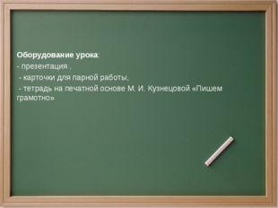 Оборудование урока: - презентация , - карточки для парной работы, - тетрадь н