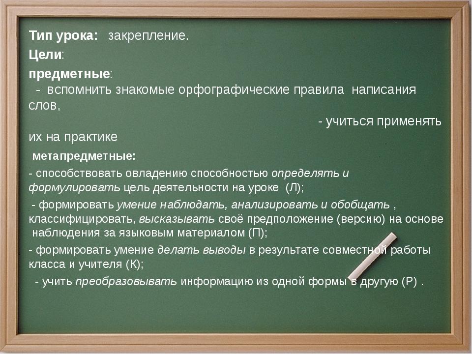 Тип урока: закрепление. Цели: предметные: - вспомнить знакомые орфографически...